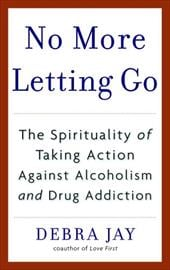 No More Letting Go: The Spirituality of Taking Action Against Alcoholism and Drug Addiction - Jay, Debra