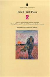 Brian Friel: Plays 2: Dancing at Lughnasa, Fathers and Sons, Making History, Wonderful Tennessee and Molly Sweeney - Friel, Brian / Murray, Christopher