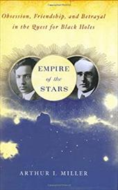 Empire of the Stars: Obsession, Friendship, and Betrayal in the Quest for Black Holes - Miller, Arthur I.