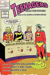 Teenagers from the Future: Essays on the Legion of Super-Heroes - Callahan, Timothy / Fraction, Matt / Lyga, Barry