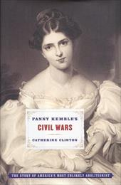 Fanny Kemble's Civil Wars: The Story of America's Most Unlikely Abolitionist - Clinton, Catherine