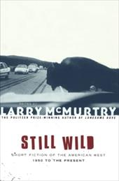 Still Wild: Short Fiction of the American West--1950 to the Present - McMurtry, Larry