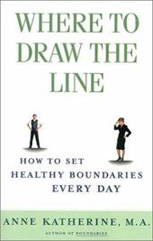 Where to Draw the Line: How to Set Healthy Boundaries Every Day - Katherine, Anne, Ma