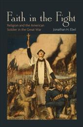 Faith in the Fight: Religion and the American Soldier in the Great War - Ebel, Jonathan H.