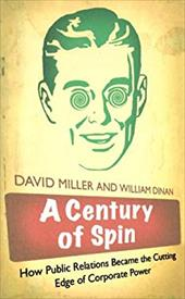 A Century of Spin: How Public Relations Became the Cutting Edge of Corporate Power - Miller, David / Dinan, William
