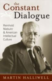 The Constant Dialogue: Reinhold Niebuhr and American Intellectual Culture - Halliwell, Martin