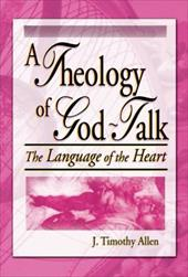 A Theology of God-Talk: The Language of the Heart - Allen, J. Timothy / Koenig, Harold George