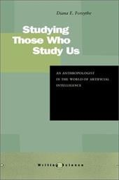 Studying Those Who Study Us: An Anthropologist in the World of Artificial Intelligence - Forsythe, Diana E. / Hess, David J.