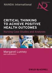 Critical Thinking to Achieve Positive Health Outcomes: Nursing Case Studies and Analyses - Lunney, Margaret