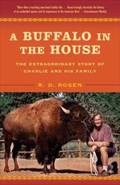 A Buffalo in the House: The Extraordinary Story of Charlie and His Family - Rosen, R. D.