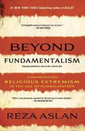 Beyond Fundamentalism: Confronting Religious Extremism in the Age of Globalization - Aslan, Reza