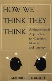 How We Think They Think: Anthropological Approaches to Cognition, Memory, and Literacy - Bloch, Maurice