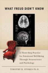 What Freud Didn't Know: A Three-Step Practice for Emotional Well-Being Through Neuroscience and Psychology - Stokes, Timothy B.
