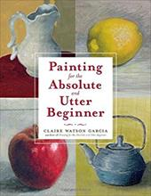 Painting for the Absolute and Utter Beginner - Garcia, Claire Watson