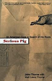 Serious Pig: An American Cook in Search of His Roots - Thorne, John / Thorne, Matt Lewis