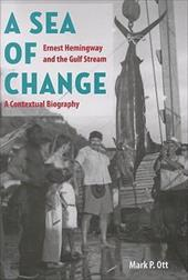 A Sea of Change: Ernest Hemingway and the Gulf Stream: A Contextual Biography - Ott, Mark P.