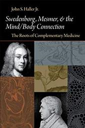Swedenborg, Mesmer, and the Mind/Body Connection: The Roots of Complementary Medicine - Haller, John S., Jr.