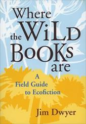 Where the Wild Books Are: A Field Guide to Ecofiction - Dwyer, Jim
