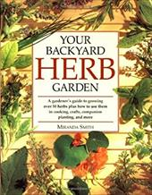 Your Backyard Herb Garden: A Gardener's Guide to Growing Over 50 Herbs Plus How to Use Them in Cooking, Crafts, Companion Planting - Smith, Miranda