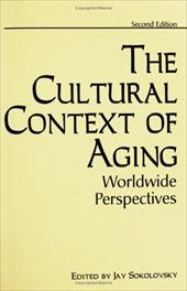 The Cultural Context of Aging - Sokolovsky, Jay