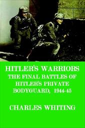 Hitler's Warriors. the Final Battle of Hitler's Private Bodyguard, 1944-45 - Whiting, Charles Henry