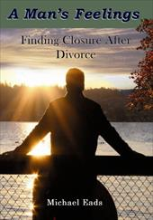 A Man's Feelings: Finding Closure After Divorce - Eads, Michael Louis