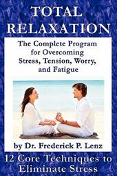 Total Relaxation - The Complete Program to Overcome Stress, Tension, Worry and Fatigue - Lenz, Frederick P.