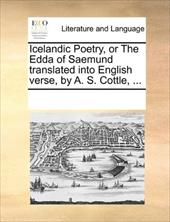 Icelandic Poetry, or the Edda of Saemund Translated Into English Verse, by A. S. Cottle, ... - Multiple Contributors, See Notes