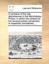 A   Narrative of the Late Disturbances in the Marshalsea-Prison; In Which the Conduct of the Several Parties Concerned, Is Imparti - Multiple Contributors, See Notes