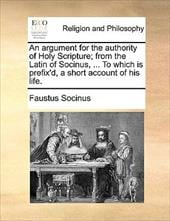 An Argument for the Authority of Holy Scripture; From the Latin of Socinus, ... to Which Is Prefix'd, a Short Account of His Life. - Socinus, Faustus
