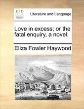 Love in Excess; Or the Fatal Enquiry, a Novel. - Haywood, Eliza Fowler