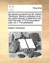Six Dances Compos'd by Mr. Kellom Tomlinson. Being a Collection of All the Yearly Dances, Publish'd by Him from the Year 1715 to t - Tomlinson, Kellom
