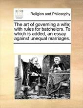 The Art of Governing a Wife; With Rules for Batchelors. to Which Is Added, an Essay Against Unequal Marriages. - Multiple Contributors, See Notes