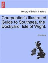 Charpentier's Illustrated Guide to Southsea, the Dockyard, Isle of Wight. - Anonymous