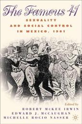The Famous 41: Sexuality and Social Control in Mexico, 1901 - Irwin, Robert McKee / McCaughan, Edward J. / Nasser, Michelle Rocio