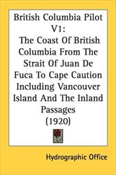 British Columbia Pilot V1: The Coast of British Columbia from the Strait of Juan de Fuca to Cape Caution Including Vancouver Islan - Hydrographic Office, Office
