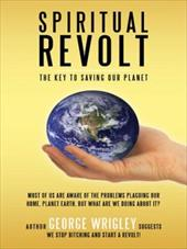 Spiritual Revolt: The Key to Saving Our Planet - Wrigley, George Arthur