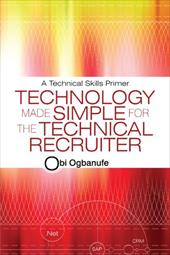 Technology Made Simple for the Technical Recruiter: A Technical Skills Primer - Ogbanufe, Obi