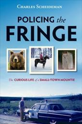 Policing the Fringe: The Curious Life of a Small-Town Mountie - Scheideman, Charles