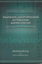 Sound and Look Professional on Television and the Internet: How to Improve Your On-Canera Presence - McCoy, Michelle / Utterback, Ann S. / Hopkins, Page