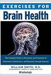 Exercises for Brain Health: The Complete Guide to Prevention and Treatment of Alzheimer's, Parkinson's, and Dementia Through Exerc - Smith, William / Soberman, Joseph / Sobelman, Joseph