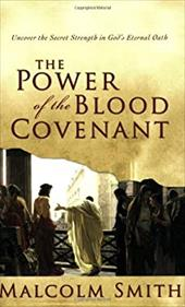 The Power of the Blood Covenant: Uncover the Secret Strength in God's Eternal Oath - Smith, Malcolm