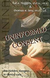 Uninformed Consent: The Hidden Dangers in Dental Care - Huggins, Hal A. / Levy, Thomas E. / Merrill, James L.