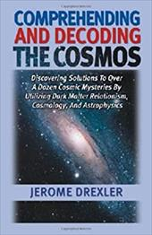 Comprehending and Decoding the Cosmos: Discovering Solutions to Over a Dozen Cosmic Mysteries by Utilizing Dark Matter Relationism - Drexler, Jerome