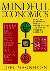 Mindful Economics: How the US Economy Works, Why It Matters, and How It Could Be Different - Magnuson, Joel