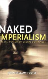 Naked Imperialism: The U.S. Pursuit of Global Dominance - Foster, John Bellamy