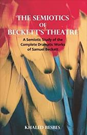 The Semiotics of Beckett's Theatre: A Semiotic Study of the Complete Dramatic Works of Samuel Beckett - Besbes, Khaled