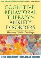 Cognitive-Behavioral Therapy for Anxiety Disorders: Mastering Clinical Challenges - Butler, Gillian / Fennell, Melanie / Hackmann, Ann