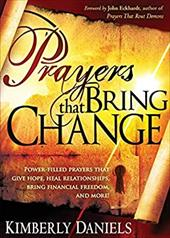 Prayers That Bring Change: Power-Filled Prayers That Give Hope, Heal Relationships, Bring Financial Freedom, and More! - Daniels, Kimberly / Eckhardt, John