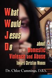What Would Jesus Do about Domestic Violence and Abuse Towards Christian Women? - A Biblical and Research-Based Exploration for Chu - Cummings, Chloe Patricia Forbes